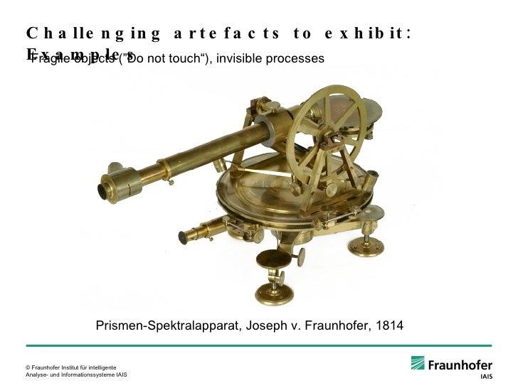 """Challenging artefacts to exhibit: Examples Fragile objects (""""Do not touch""""), invisible processes Prismen-Spektralapparat, ..."""