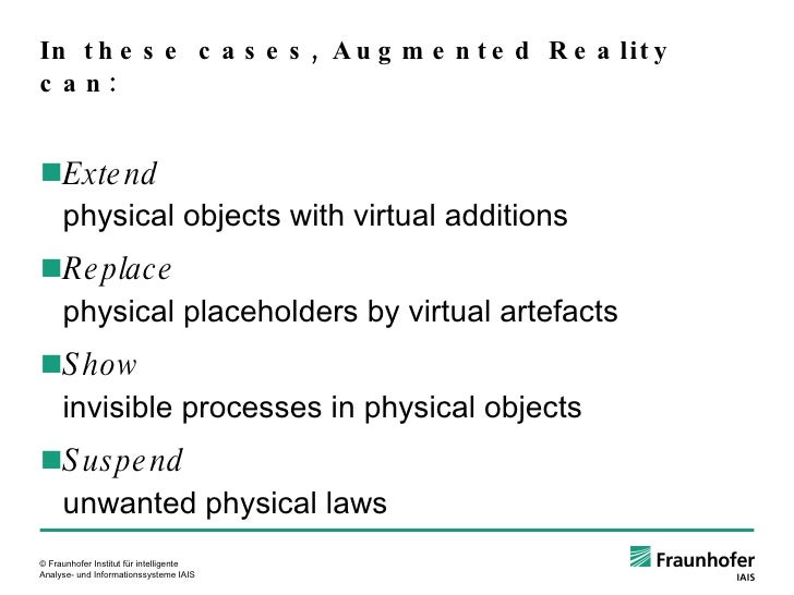 In these cases, Augmented Reality can: <ul><ul><li>Extend physical objects with virtual additions </li></ul></ul><ul><ul><...