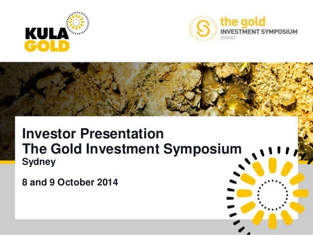 Kula Gold Limited  Investor Presentation  The Gold Investment Symposium  Sydney  8 and 9 October 2014