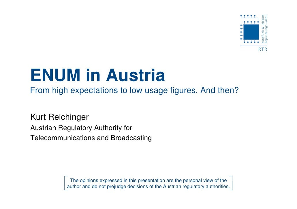 ENUM in Austria From high expectations to low usage figures. And then?   Kurt Reichinger Austrian Regulatory Authority for...