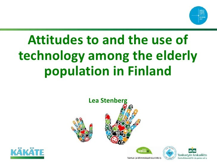 Attitudes to and the use oftechnology among the elderly     population in Finland           Lea Stenberg