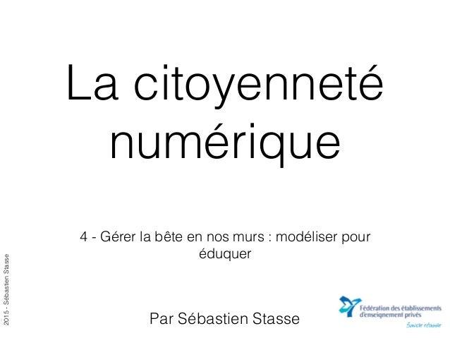 2015-SébastienStasse La citoyenneté numérique 4 - Gérer la bête en nos murs : modéliser pour éduquer Par Sébastien Stasse