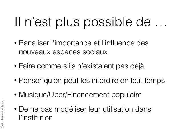 2015-SébastienStasse Il n'est plus possible de … • Banaliser l'importance et l'influence des nouveaux espaces sociaux • Fai...