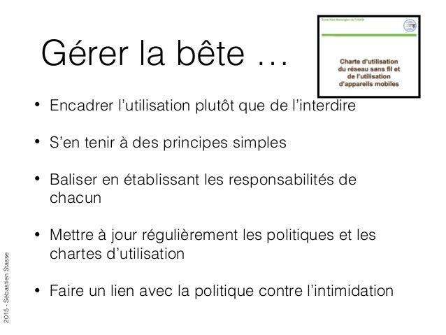 2015-SébastienStasse Gérer la bête … • Encadrer l'utilisation plutôt que de l'interdire • S'en tenir à des principes simpl...