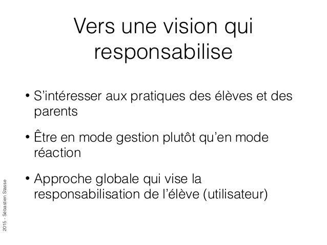 2015-SébastienStasse Vers une vision qui responsabilise • S'intéresser aux pratiques des élèves et des parents • Être en m...