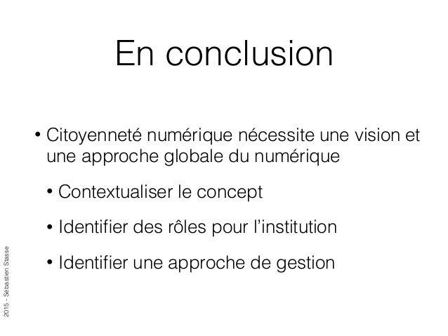 2015-SébastienStasse En conclusion • Citoyenneté numérique nécessite une vision et une approche globale du numérique • Con...