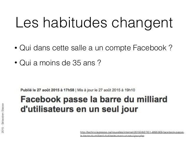 2015-SébastienStasse Les habitudes changent • Qui dans cette salle a un compte Facebook ? • Qui a moins de 35 ans ? http:/...