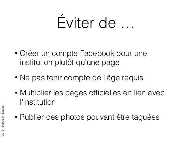 2015-SébastienStasse Éviter de … • Créer un compte Facebook pour une institution plutôt qu'une page • Ne pas tenir compte ...