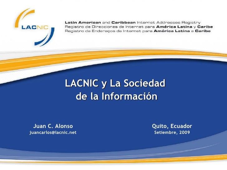 LACNIC y La Sociedad  de la Información Juan C. Alonso [email_address] Quito, Ecuador Setiembre, 2009