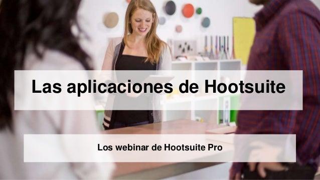Las aplicaciones de Hootsuite  Los webinar de Hootsuite Pro