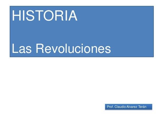 Prof. Claudio Alvarez Terán HISTORIA Las Revoluciones