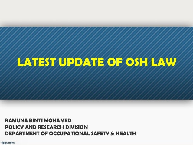 RAMUNA BINTI MOHAMEDPOLICY AND RESEARCH DIVISIONDEPARTMENT OF OCCUPATIONAL SAFETY & HEALTHLATEST UPDATE OF OSH LAW