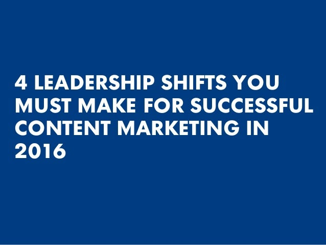 4 LEADERSHIP SHIFTS YOU MUST MAKE FOR SUCCESSFUL CONTENT MARKETING IN 2016