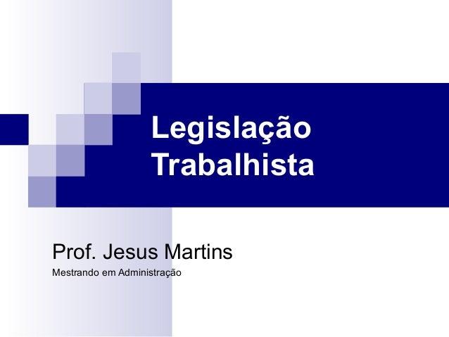 Legislação                   TrabalhistaProf. Jesus MartinsMestrando em Administração