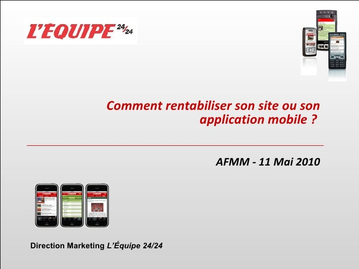 Comment rentabiliser son site ou son application mobile ?   AFMM - 11 Mai 2010 Direction Marketing  L' É quipe 24/24