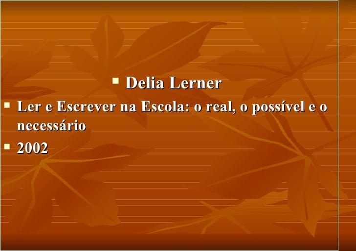 <ul><li>Delia Lerner  </li></ul><ul><li>Ler e Escrever na Escola: o real, o possível e o necessário </li></ul><ul><li>2002...