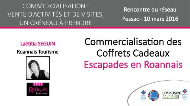 Commercialisa+on des Coffrets Cadeaux Escapades en Roannais  Laë++a SEGUIN Roannais Tourisme COMMERCIALISATION :  VENTE D'...