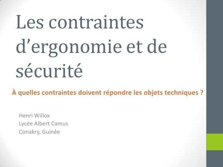 Les contraintesd'ergonomie et de sécurité<br />Henri Willox<br />Lycée Albert Camus<br />Conakry, Guinée<br />À quellescon...