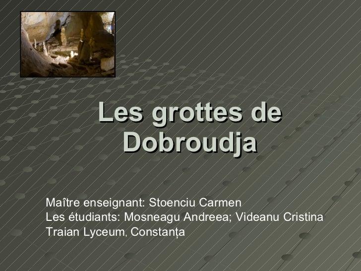 Les grottes de Dobroudja Maître enseignant: Stoenciu Carmen Les étudiants: Mosneagu Andreea; Videanu Cristina Traian Lyceu...