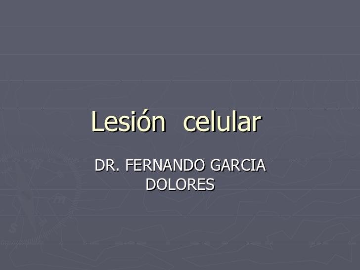 Lesión  celular  DR. FERNANDO GARCIA DOLORES