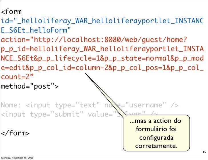 "<form id=""_helloliferay_WAR_helloliferayportlet_INSTANC E_S6Et_helloForm""  action=""http://localhost:8080/web/guest/home? ..."