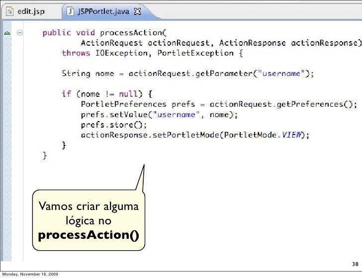Vamos criar alguma                    lógica no                processAction()                                      38 Mon...