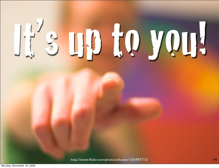It's up to you!                              http://www.flickr.com/photos/shutter/105497713/   44 Monday, November 16, 2009