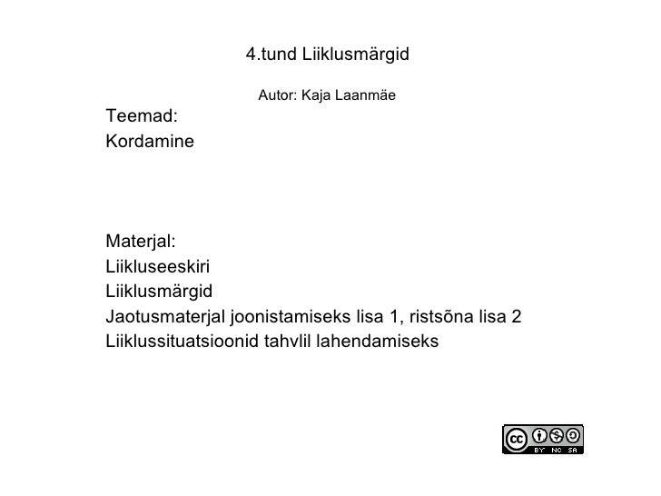 4.tund Liiklusmärgid                     Autor: Kaja Laanmäe Teemad: Kordamine     Materjal: Liikluseeskiri Liiklusmärgid ...
