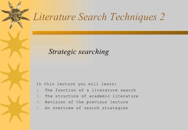 Literature Search Techniques 2 <ul><li>Strategic searching </li></ul><ul><li>In this lecture you will learn: </li></ul><ul...