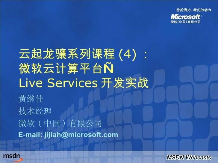 云起龙骧系列课程 (4) : 微软云计算平台— Live Services 开发实战 黄继佳 技术经理 微软 ( 中国 ) 有限公司 E-mail: jijiah@microsoft.com