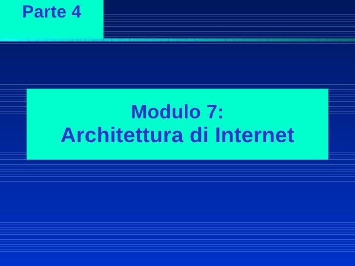 Parte 4                Modulo 7:     Architettura di Internet