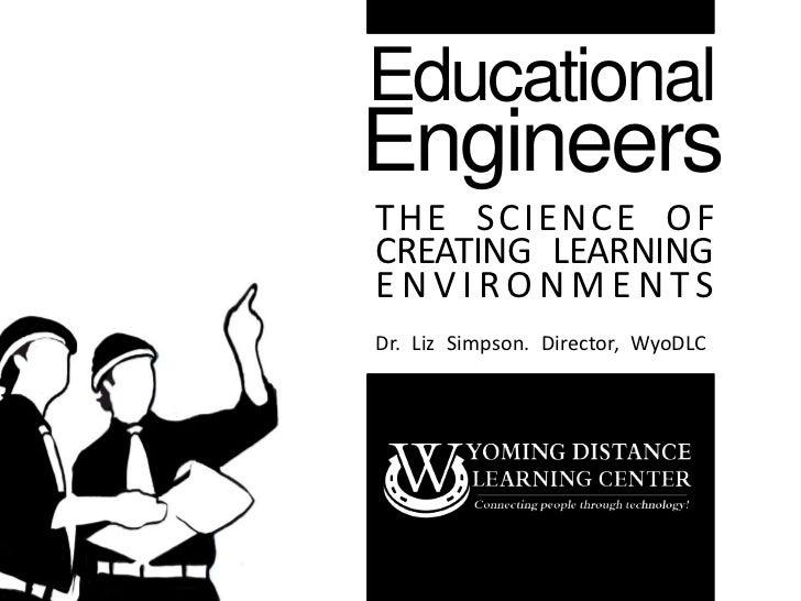 EducationalEngineersTHE S CI ENCE OFCREATING LEARNINGENVIRONMENTSDr. Liz Simpson. Director, WyoDLC