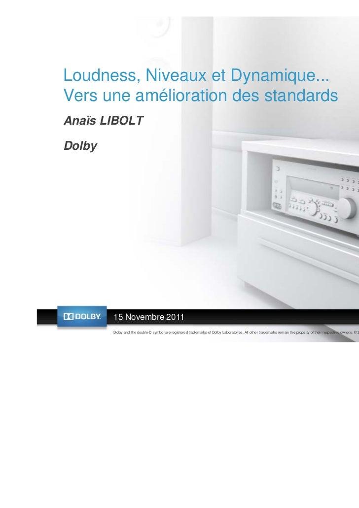 Loudness, Niveaux et Dynamique...Vers une amélioration des standardsAnaïs LIBOLTDolby        15 Novembre 2011        Dolby...