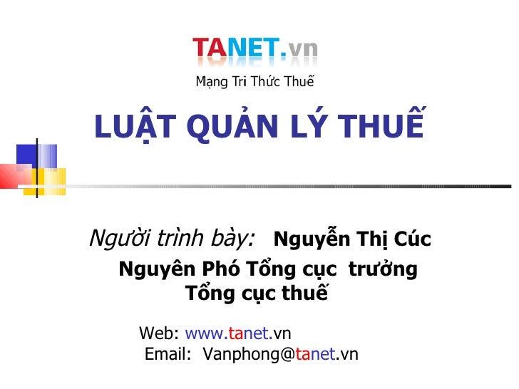 LUẬT QUẢN LÝ THUẾ Người trình bày:   Nguyễn Thị Cúc Nguyên Phó Tổng cục  trưởng Tổng cục thuế  Web:  www. ta net. vn  Emai...