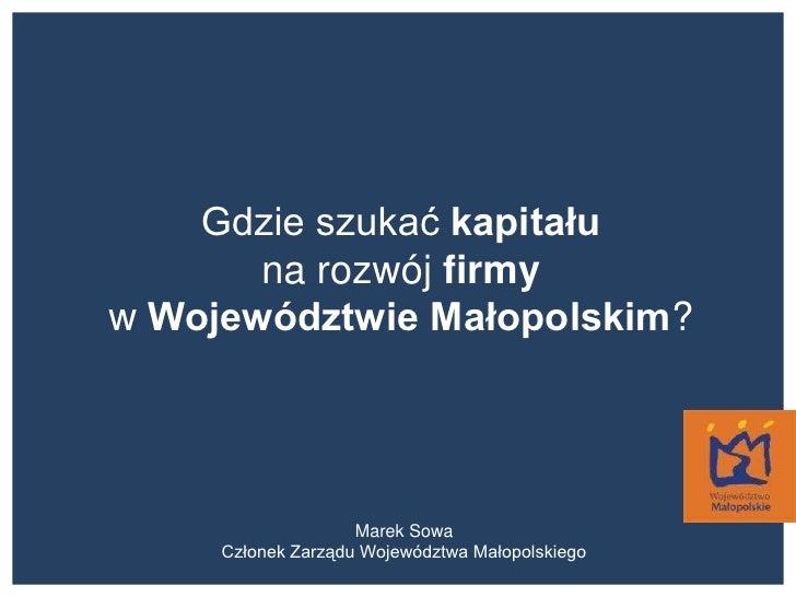 Gdzie szukać kapitału<br />na rozwój firmy<br />w Województwie Małopolskim?<br />Marek Sowa<br />Członek Zarządu Województ...