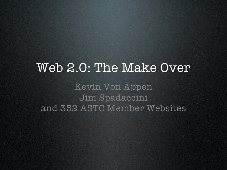 Web 2.0: The Make Over <ul><li>Kevin Von Appen </li></ul><ul><li>Jim Spadaccini </li></ul><ul><li>and 352 ASTC Member Webs...