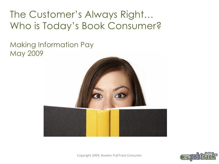 The Customer's Always Right…  Who is Today's Book Consumer? Making Information Pay  May 2009 Copyright 2009, Bowker PubTra...