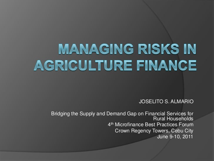 MANAGING RISKS IN  AGRICULTURE FINANCE<br />JOSELITO S. ALMARIO<br />Bridging the Supply and Demand Gap on Financial Servi...