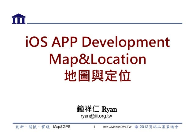 iOS APP Development   Map&Location     地圖與定位             鐘祥仁 Ryan             ryan@iii.org.tw   Map&GPS         1   http:/...