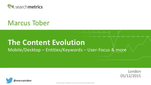 © Searchmetrics. All rights reserved. Do not distribute without permission. Marcus Tober London 05/12/2015 The Content Evo...
