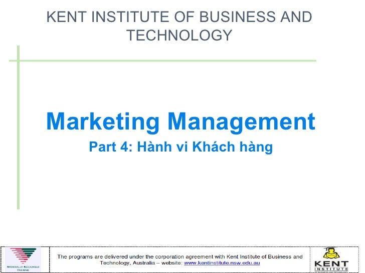 KENT INSTITUTE OF BUSINESS AND         TECHNOLOGYMarketing Management    Part 4: Hành vi Khách hàng