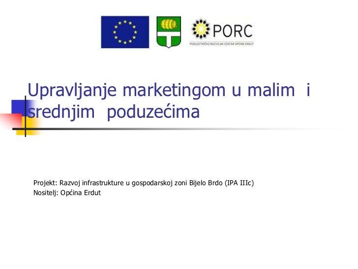 Upravljanje marketingom u malim isrednjim poduzećimaProjekt: Razvoj infrastrukture u gospodarskoj zoni Bijelo Brdo (IPA II...