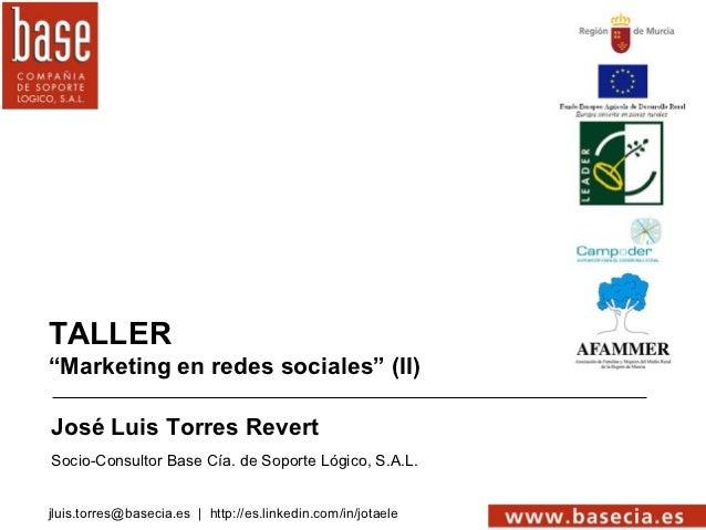 """TALLER""""Marketing en redes sociales"""" (II)José Luis Torres RevertSocio-Consultor Base Cía. de Soporte Lógico, S.A.L.jluis.to..."""