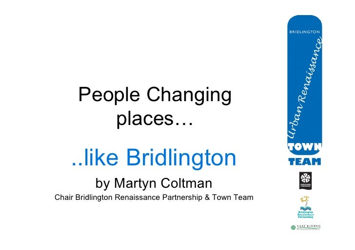 People Changing          places…	       ..like Bridlington           by Martyn Coltman Chair Bridlington Renaissance Partn...