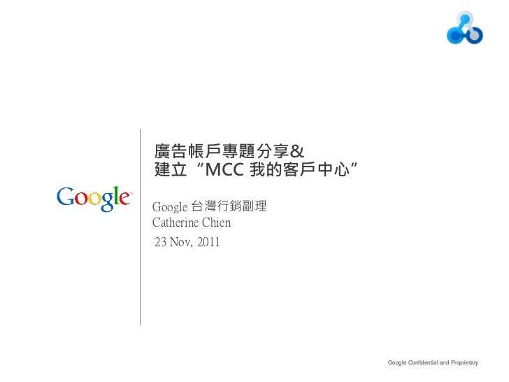 """廣告帳戶專題分享&建立""""MCC 我的客戶中心""""Google 台灣行銷副理Catherine Chien23 Nov, 2011                  Google Confidential and Proprietary   1"""