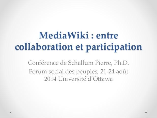 MediaWiki : entre collaboration et participation Conférence de Schallum Pierre, Ph.D. Forum social des peuples, 21-24 août...