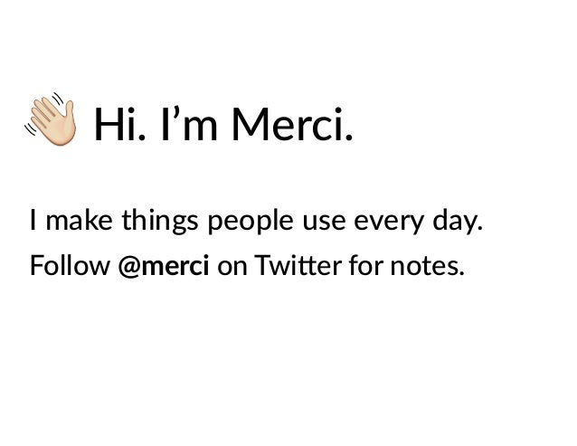 Hi. I'm Merci. I make things people use every day. Follow @merci on Twi=er for notes.
