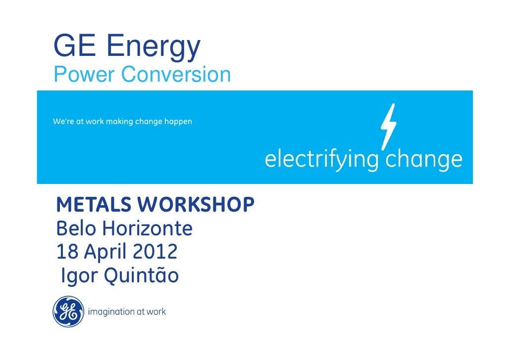 GE EnergyPower ConversionWe're at work making change happenMETALS WORKSHOPBelo Horizonte18 April 2012Igor Quintão