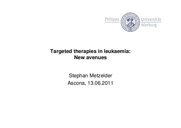 Targeted therapies in leukaemia:         New avenues      Stephan Metzelder      Ascona, 13.06.2011