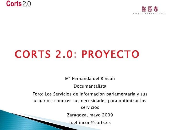 CORTS 2.0: PROYECTO Mª Fernanda del Rincón Documentalista Foro: Los Servicios de información parlamentaria y sus usuarios:...